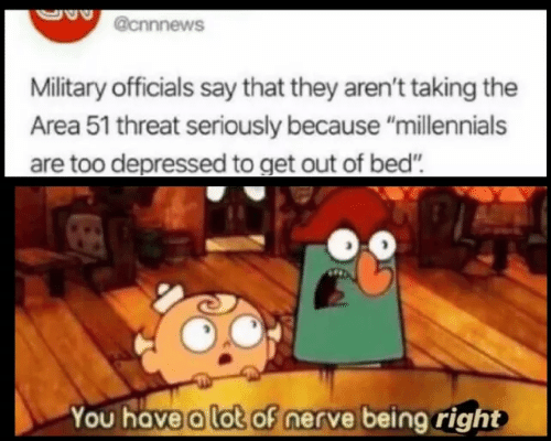 "area 51: @cnnnews  Military officials say that they aren't taking the  Area 51 threat seriously because ""millennials  are too depressed to get out of bed""  You have a lot of nerve being right"