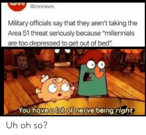 "uh oh: @cnnnews  Military officials say that they aren't taking the  Area 51 threat seriously because ""millennials  are too depressed to get out of bed""  You have a lot of nerve being right Uh oh so?"