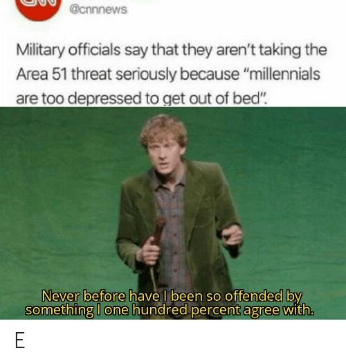 """Millennials, Military, and Never: @cnnnews  Military officials say that they aren't taking the  Area 51 threat seriously because """"millennials  are too depressed to get out of bed""""  Never before have I been so offended by  something I one hundred percent agree with. E"""