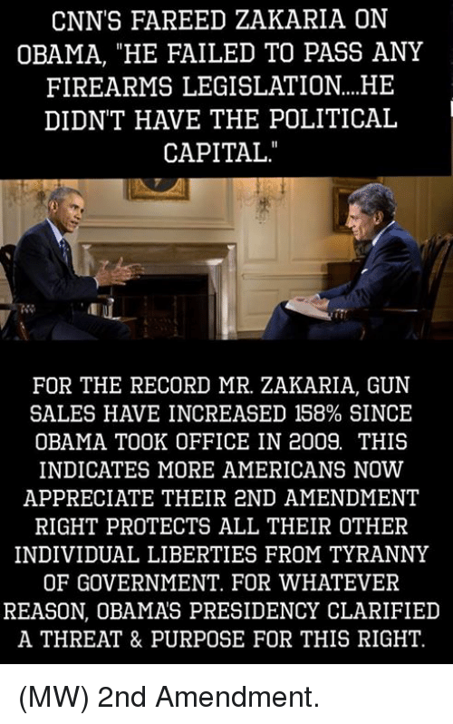 "Fail, Guns, and Memes: CNN'S FAREED ZAKARIA ON  OBAMA, ""HE FAILED TO PASS ANY  FIREARMS LEGISLATION... HE  DIDN'T HAVE THE POLITICAL  CAPITAL  FOR THE RECORD MR. ZAKARIA, GUN  SALES HAVE INCREASED 158% SINCE  OBAMA TOOK OFFICE IN 2009. THIS  INDICATES MORE AMERICANS NOW  APPRECIATE THEIR 2ND AMENDMENT  RIGHT PROTECTS ALL THEIR OTHER  INDIVIDUAL LIBERTIES FROM TYRANNY  OF GOVERNMENT. FOR WHATEVER  REASON, OBAMAS PRESIDENCY CLARIFIED  A THREAT & PURPOSE FOR THIS RIGHT. (MW) 2nd Amendment."