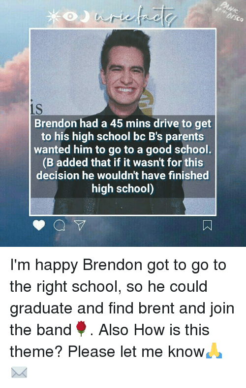 Memes, Parents, and School: Co  1S  Brendon had a 45 mins drive to get  to his high school bc B's parents  wanted him to go to a good school  (B added that if it wasn't for this  decision he wouldn't have finished  high school) I'm happy Brendon got to go to the right school, so he could graduate and find brent and join the band🌹. Also How is this theme? Please let me know🙏✉
