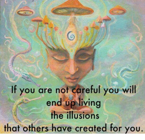Living, Will, and You: Co  If you are not careful you will  end op living  the illusions  that others have created for you.