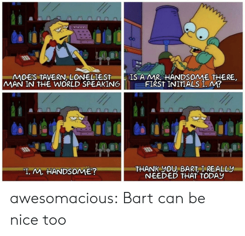 "Tumblr, Thank You, and Bart: CO  IS A MR HANDSOME THERE  FIRST INITIALS I. M?  MOES TAVERN, LONELIEST  MAN IN THE WORLD SPEAKING  THANK YOU, BART I REALLY  NEEDED THAT TODAY  ""T. M. HANDSOME? awesomacious:  Bart can be nice too"