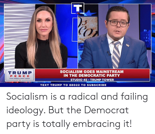democratic: CO  TRUMP  PEN CE  SOCIALISM GOES MAINSTREAM  IN THE DEMOCRATIC PARTY  STUDIO 45 TRUMP TOWER  TEXT TRUMP TO 88022 TO SUBSCRIBE Socialism is a radical and failing ideology. But the Democrat party is totally embracing it!