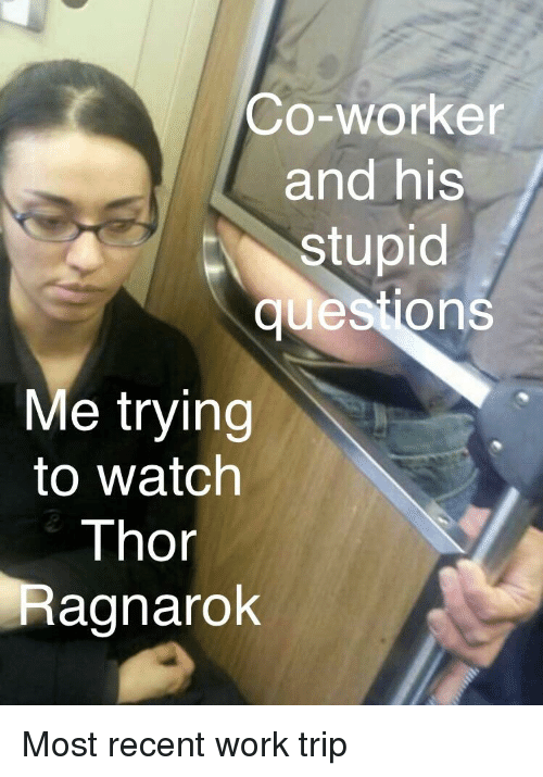 Marvel Comics, Work, and Thor: Co-worker  and his  stupid  questions  Me trying  to watch  Thor  Ragnarok