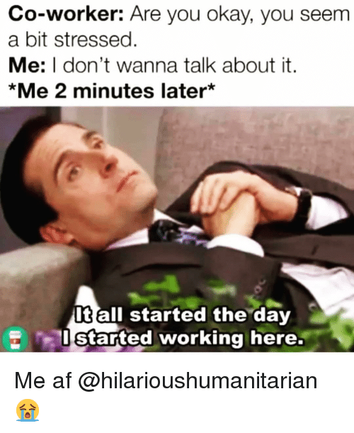 Af, Funny, and Okay: Co-worker: Are you okay, you seem  a bit stressed.  Me: I don't wanna talk about it.  *Me 2 minutes later*  It all started the day  started working here. Me af @hilarioushumanitarian 😭