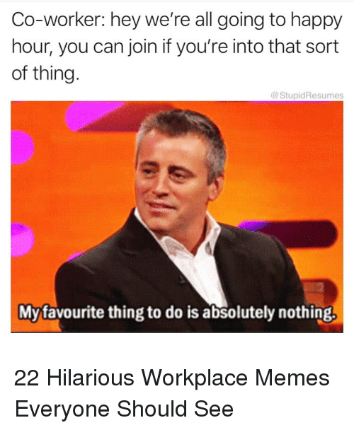 Memes, Happy, and Hilarious: Co-worker: hey we're all going to happy  hour, you can join if you're into that sort  of thing.  StupidResumes  Myfavourite thing to do is absolutely nothing, 22 Hilarious Workplace Memes Everyone Should See