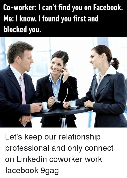 9gag, Facebook, and LinkedIn: Co-worker: I can't find you on Facebook  Me: I know. I found you first and  blocked you. Let's keep our relationship professional and only connect on Linkedin⠀ coworker work facebook 9gag