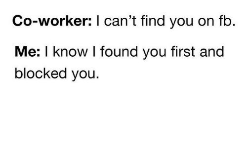 i found you: Co-worker: I can't find you on fb  Me: I know I found you first and  blocked you.