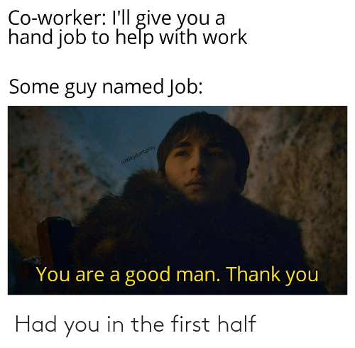 Work, Thank You, and Good: Co-worker: I'll give you a  hand job to help with work  Some guy named Job:  u/klaydontplay  You are a good man. Thank you Had you in the first half