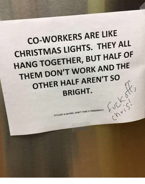 Christmas, Dank, and Work: CO-WORKERS ARE LIKE  CHRISTMAS LIGHTS. THEY ALL  HANG TOGETHER, BUT HALF OF  THEM DON'T WORK AND THE  OTHER HALF AREN'T SO  BRIGHT.  ITS JUST A SAYING, DON'T TAKE IT PERSONALLY.