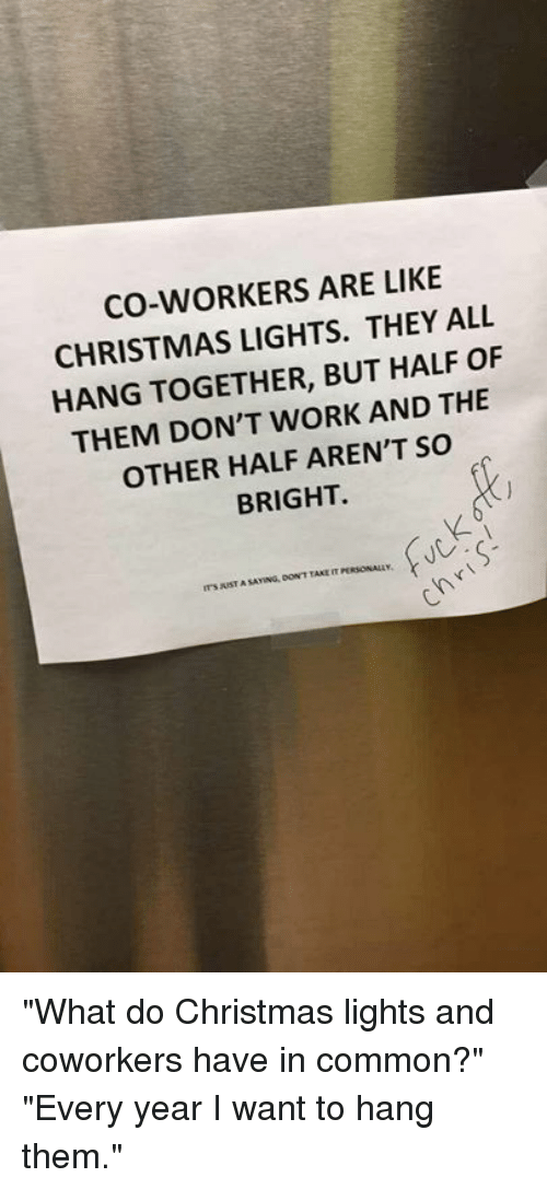 """Christmas, Dank, and Work: CO-WORKERS ARE LIKE  CHRISTMAS LIGHTS. THEY ALL  HANG TOGETHER, BUT HALF OF  THEM DON'T WORK AND THE  OTHER HALF AREN'T So  BRIGHT  SAYING, DOW'T TAKE T """"What do Christmas lights and coworkers have in common?"""" """"Every year I want to hang them."""""""
