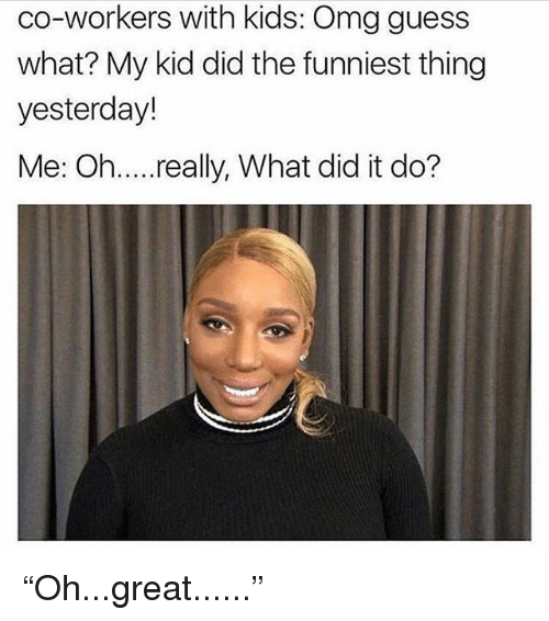 """Omg, Grindr, and Guess: co-workers with kids: Omg guess  what? My kid did the funniest thing  yesterday!  Me: Oh.... really, What did it do? """"Oh...great......"""""""