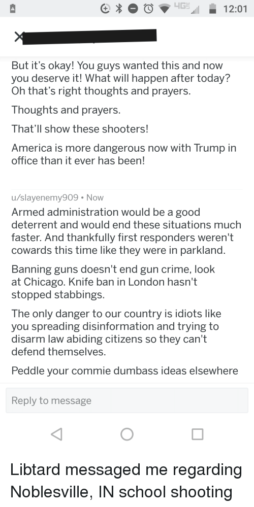 America, Chicago, and Crime: CO12:01  But it's okay! You guys wanted this and now  you deserve it! What will happen after today?  Oh that's right thoughts and prayers  Thoughts and prayers  That'll show these shooters!  America is more dangerous now with Trump in  office than it ever has been!  u/slayenemy90  Armed administration would be a good  deterrent and would end these situations much  faster. And thankfully first responders weren't  cowards this time like they were in parkland  Banning guns doesnt end gun crime, look  at Chicago. Knife ban in London hasn't  stopped stabbings  The only danger to our country is idiots like  vou spreading disinformation and trving to  disarm law abiding citizens so they can't  defend themselves  Peddle your commie dumbass ideas elsewhere  9 Now  Reply to message