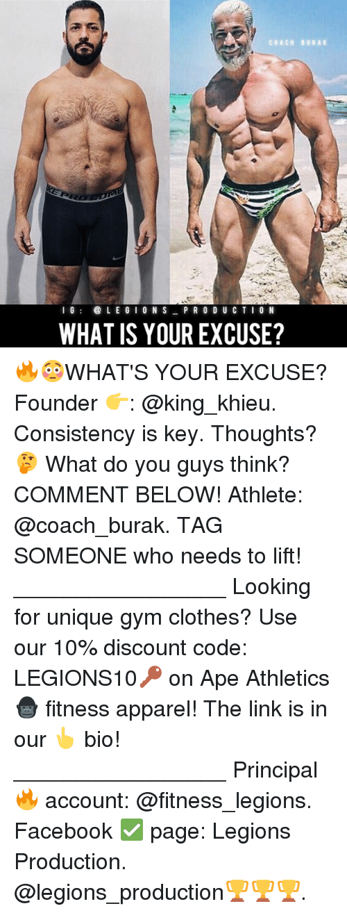 Clothes, Facebook, and Gym: COACH BURAK  I 6  L E G I O N S  PR O D U CTI O N  WHAT IS YOUR EXCUSE? 🔥😳WHAT'S YOUR EXCUSE? Founder 👉: @king_khieu. Consistency is key. Thoughts? 🤔 What do you guys think? COMMENT BELOW! Athlete: @coach_burak. TAG SOMEONE who needs to lift! _________________ Looking for unique gym clothes? Use our 10% discount code: LEGIONS10🔑 on Ape Athletics 🦍 fitness apparel! The link is in our 👆 bio! _________________ Principal 🔥 account: @fitness_legions. Facebook ✅ page: Legions Production. @legions_production🏆🏆🏆.