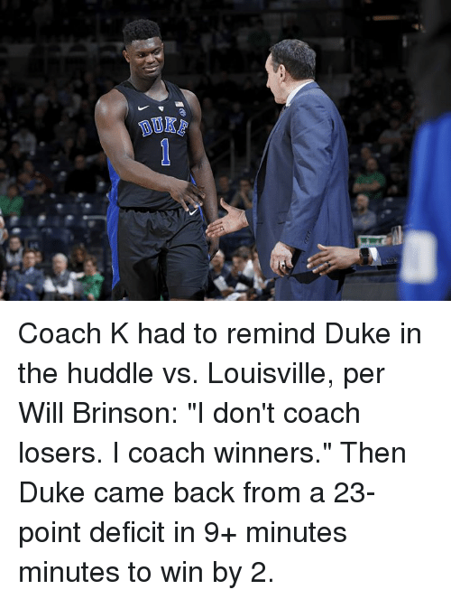 """Duke, Back, and Coach: Coach K had to remind Duke in the huddle vs. Louisville, per Will Brinson: """"I don't coach losers. I coach winners.""""  Then Duke came back from a 23-point deficit in 9+ minutes minutes to win by 2."""