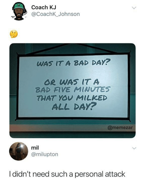 Bad, Bad Day, and Funny: Coach KJ  @CoachK_Johnson  WAS IT A BAD DAY?  OR WAS IT A  BAD FIVE MINUTES  THAT YOU MILKED  ALL DAY?  @memezar  mil  @milupton  I didn't need such a personal attack