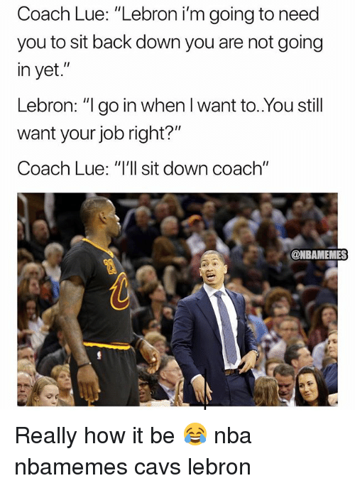 "Basketball, Cavs, and Nba: Coach Lue: ""Lebron i'm going to need  you to sit back down you are not going  in yet.""  Lebron: "" go in when I want to..You still  want your job right?""  Coach Lue: ""'ll sit down coach""  @NBAMEMES Really how it be 😂 nba nbamemes cavs lebron"