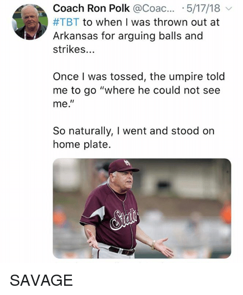"Mlb, Savage, and Tbt: Coach Ron Polk @Coac... .5/17/18  #TBT to when I was thrown out at  Arkansas for arguing balls and  strikes...  Once I was tossed, the umpire told  me to go ""where he could not see  me.""  So naturally, I went and stood on  home plate. SAVAGE"