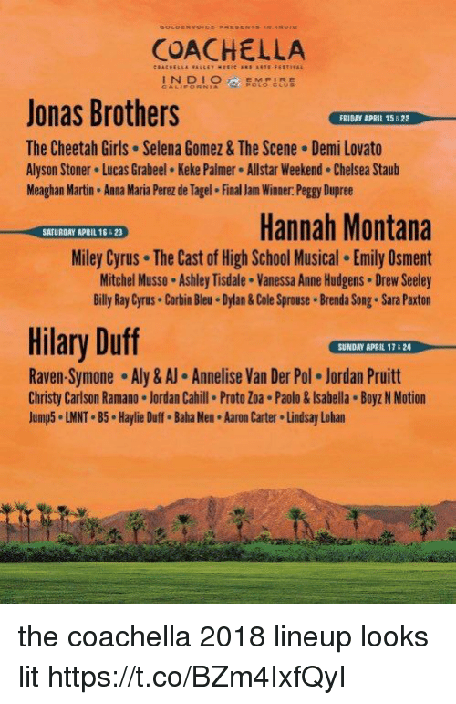 Anna, Chelsea, and Coachella: COACHELLA  INOLOMPIRE  Jonas Brothers  The Cheetah Girls Selena Gomez & The Scene Demi Lovato  Alyson Stoner Lucas Grabeel Keke Palmer Allstar Weekend. Chelsea Staub  Meaghan Martin Anna Maria Perez de Tagel Final Jam Winner. Peggy Dupree  FRIDAY APRIL 15522  Hannah Montana  Miley Cyrus The Cast of High School Musical. Emily Osment  Mitchel Musso Ashley Tisdale . Vanessa Anne Hudgens Drew Seeley  Billy Ray Cyrus Corbin Bleu Dylan& Cole Sprouse Brenda Song. Sara Paxton  SATURDAY APRIL 16 23  Hilary Duff  SUNDAY APAIL 17 &24  Raven-Symone-Aly & Annelise Van Der Pol·Jordan Pruitt  Christy Carlson Ramano Jordan Cahill Proto Zoa . Paolo&Isabella Boyz N Motion  Jump5 LMNT B5 Haylie Duff. Baha Men Aaron Carter Lindsay Lohan the coachella 2018 lineup looks lit https://t.co/BZm4IxfQyI