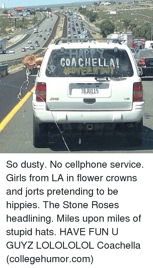 Memes, 🤖, and Collegehumor: COACHELLA!  Jeep So dusty. No cellphone service. Girls from LA in flower crowns and jorts pretending to be hippies. The Stone Roses headlining. Miles upon miles of stupid hats. HAVE FUN U GUYZ LOLOLOLOL Coachella (collegehumor.com)