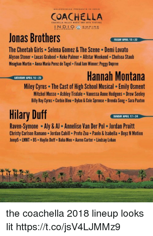 Anna, Chelsea, and Coachella: COACHELLA  Jonas Brothers  The Cheetah Girls Selena Gomez& The Scene Demi Lovato  Alyson Stoner Lucas Grabeel Keke Palmer Allstar Weekend.Chelsea Staub  Meaghan Martin Anna Maria Perez de Tagel Final Jam Winner. Peggy Dupree  FRIDAY APRIL 15 &22  Hannah Montana  Miley Cyrus The Cast of High School Musical. Emily Osment  Mitchel Musso Ashley Tisdale. Vanessa Anne Hudgens Drew Seeley  Billy Ray Cyrus Corbin Bleu.Dylan&Cole Sprouse Brenda Song. Sara Paxton  SATURDAY APRIL 16 &23  Hilary Duff  SUNDAY APRIL 17& 24  Raven-Symone-Aly & Annelise Van Der Pol-Jordan Pruitt  Christy Carlson Ramano Jordan Cahill Proto Zoa . Paolo&Isabella Boyz N Motion  Jump5 LMNT B5 Haylie Duff. Baha Men Aaron Carter Lindsay Lohan the coachella 2018 lineup looks lit https://t.co/jsV4LJMMz9