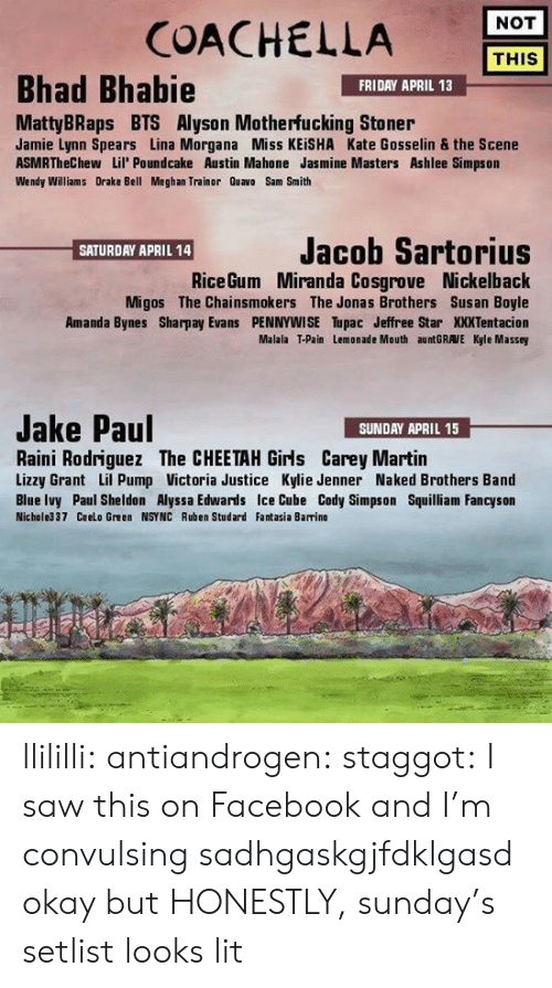 Nickelback: COACHELLA  NOT  THIS  Bhad Bhabie  FRIDAY APRIL 13  MattyBRaps BTS Alyson Motherfucking Stoner  Jamie Lynn Spears Lina Morgana Miss KEİSHA Kate Gosselin & the Scene  ASMRTheChew Lil' Poundcake Austin Mahone Jasmine Masters Ashlee Simpson  Wendy Williams Drake Bell Meghan Trainor Quavo Sam Smith  Jacob Sartorius  Miranda Cosgrove Nickelback  Migos The Chainsmokers The Jonas Brothers Susan Boyle  Amanda Bynes Sharpay Evans PENNYWISE Tupac Jeffree Star XXXTentacion  Malala T-Pain Lemonade Mouth auntGRAVE Kyle Massey  SATURDAY APRIL 14  Rice Gum  Jake Paul  SUNDAY APRIL 15  Raini Rodriguez The CHEETAH Girls Carey Martin  Lizzy Grant Lil Pump Victoria Justice Kylie Jenner Naked Brothers Band  Blue Ivy Paul Sheldon Alyssa Edwards Ice Cube Cody Simpson Squilliam Fancyson  Nichole337 Ceelo Green NSYNC Ruben Studard Fantasia Barrino llililli:  antiandrogen:  staggot: I saw this on Facebook and I'm convulsing sadhgaskgjfdklgasd  okay but HONESTLY, sunday's setlist looks lit