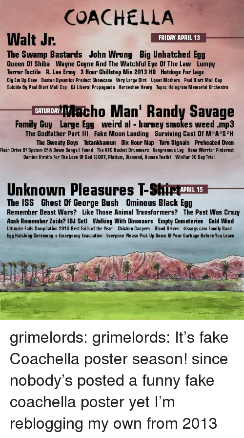 Tupac: COACHELLA  Walt Jr  FRIDAY APRIL 13  The Swamp Bastards John Wrong Big Unhatched Egg  Queen Of Shiba Wayne Coyne And The Watchful Eye Of The Law Lumpy  Terror Tactile R. Lee Ermy 3 Hour Chillstep Mix 2013 HD Hotdogs For Legs  Dig Em Up Dave Boston Dynamics Product Showcase Very Large Bird Upset Mothers Paul Blart Mall Cop  Suicide By Paul Blart Mall Cop DJ Liberal Propaganda Horseshoe Henry Tupac Hologram Memorial Orchestra  Sacho Man' Randy Savage  SATURDAY  Family uy Large Egg weird al barney smokes weed .mp3  The Godfather Part III Fake Moon Landing Surviving Cast Of M*A S H  The Sweaty Boys Tutankhamun Six Hour Nap Turn Signals Preheated Oven  Flash Drive Of System Of A Down Songsl Found The KFC Bucket Drummers Gangrenous Leg Xena Warrior Pinterest  Damien Hirst's For The Love Of God (2007, Platium, Diamond, Human Teeth)  WinRar 30 Day Trial  Unknown Pleasures T-Shi ARIL  The ISS Ghost Of George Bush Ominous Black Egg  Remember Beast Wars? Like Those Animal Transformers? The Past Was Crazy  Aaah Remember Zoids? (DJ Set) Walking With Dinosaurs Empty Cemeteries Cold Wind  Ultimate Fails Compilation 2013 Best Fails of the Year! Chicken Coopers Blood Driven discogs.com Family Band  Egg Hatching Ceremony + Emergency Evacuation Everyone Please Pick Up Some Of Your Garbage Before You Leave grimelords: grimelords:  It's fake Coachella poster season!  since nobody's posted a funny fake coachella poster yet I'm reblogging my own from 2013