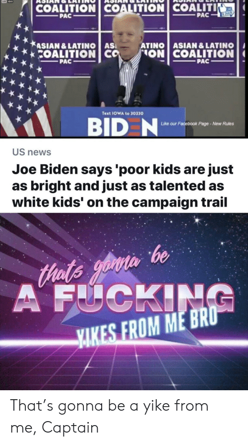 Asian, Facebook, and Fucking: COALITION COALITION COALITI  KE  PAC  PAC  &SHARE  ASIAN &LATINO AS  COALITION CO  ATINO ASIAN & LATINO  ON COALITION  PAC  PAC  Text IOWA to 30330  BID N  ur Facebook Page-New Rules  Like o  US news  Joe Biden says 'poor kids are just  as bright and just as talented as  white kids' on the campaign trail  Hats yoin be  A FUCKING  YAKES FROM ME BRO That's gonna be a yike from me, Captain