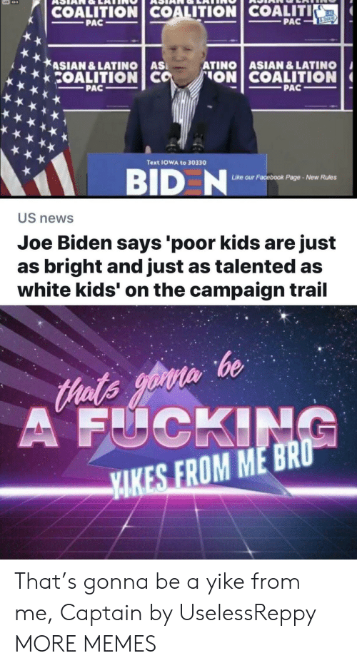Joe Biden: COALITION COALITION COALITI  KE  PAC  PAC  &SHARE  ASIAN &LATINO AS  COALITION CO  ATINO ASIAN & LATINO  ON COALITION  PAC  PAC  Text IOWA to 30330  BID N  ur Facebook Page-New Rules  Like o  US news  Joe Biden says 'poor kids are just  as bright and just as talented as  white kids' on the campaign trail  Hats yoin be  A FUCKING  YAKES FROM ME BRO That's gonna be a yike from me, Captain by UselessReppy MORE MEMES