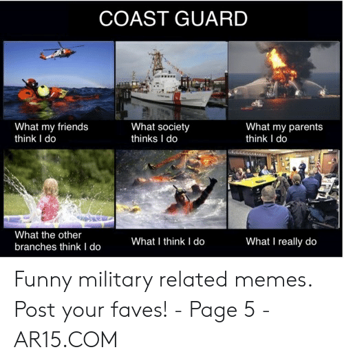 Funny Coast Guard: COAST GUARD  What society  thinks I do  What my parents  think I do  What my friends  think I do  666600r  What the other  What I really do  What I think I do  branches think I do Funny military related memes. Post your faves! - Page 5 - AR15.COM