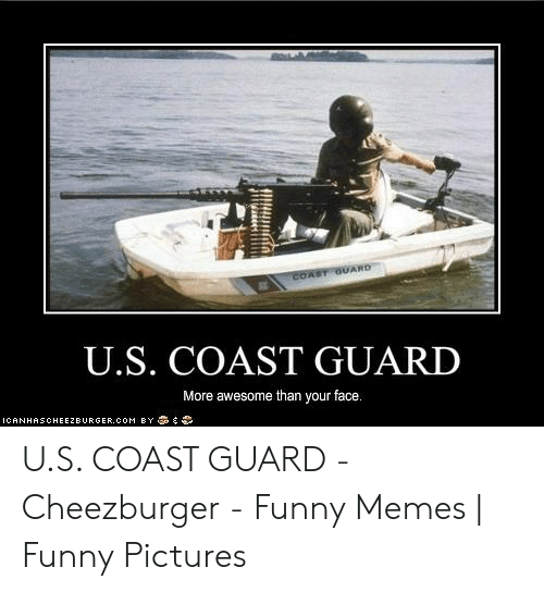 Funny Coast Guard: COAST OUARD  U.S. COAST GUARD  More awesome than your face.  ICANHASCHEEZBURGER.COM BY  a U.S. COAST GUARD - Cheezburger - Funny Memes | Funny Pictures