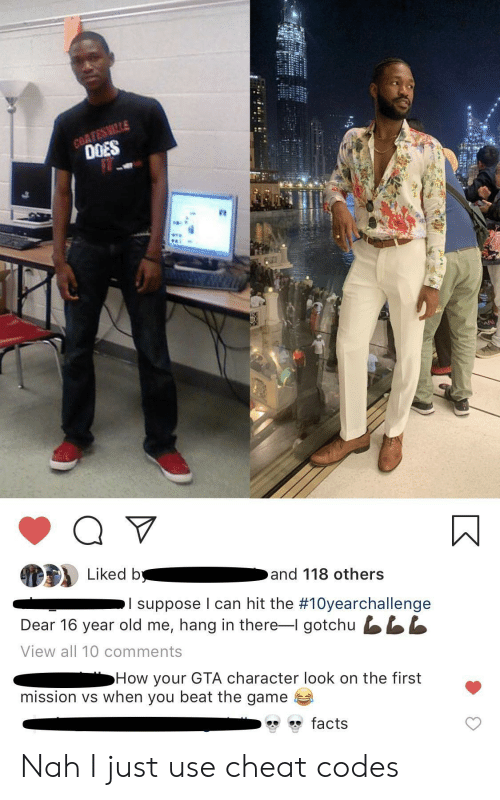 cheat codes: COATESMILLE  0OES  Liked b  and 118 others  I suppose I can hit the #10yearchallenge  Dear 16 year old me, hang in there-I gotchu LL  View all 10 comments  How your GTA character look on the first  mission vs when you beat the game  facts Nah I just use cheat codes