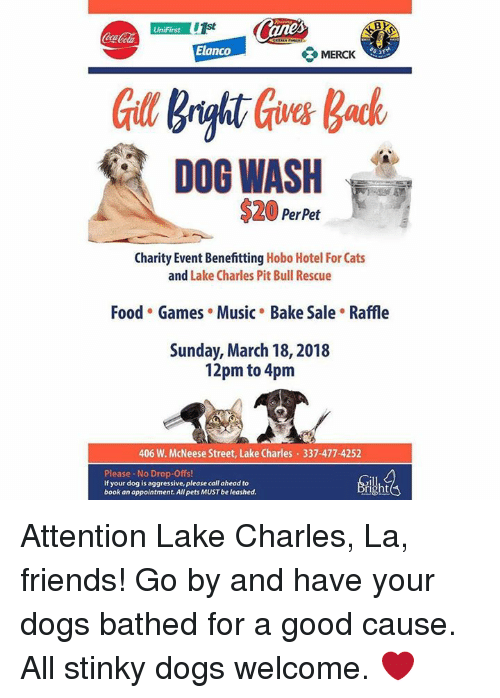 Cats, Dogs, and Food: CocaCola  Elanco  MERCK  DOG WASH  $20 PerPet  Charity Event Benefitting Hobo Hotel For Cats  and Lake Charles Pit Bull Rescue  Food Games . Music Bake Sale . Raffle  Sunday, March 18, 2018  12pm to 4pm  406 W. McNeese Street, Lake Charles 337-477-4252  Please-No Drop-Offs!  If your dog is aggressive, please call ahead to  book an appointment. All pets MUST be leashed. Attention Lake Charles, La, friends! Go by and have your dogs bathed for a good cause. All stinky dogs welcome. ❤️