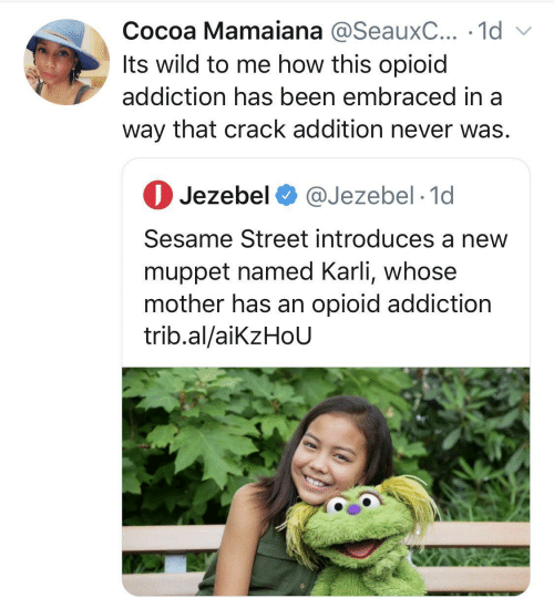 V: Cocoa Mamaiana @SeauxC... · 1d v  Its wild to me how this opioid  addiction has been embraced in a  way that crack addition never was.  O Jezebel O @Jezebel · 1d  Sesame Street introduces a new  muppet named Karli, whose  mother has an opioid addiction  trib.al/aikzHoU