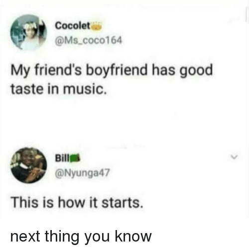 Friends, Music, and Good: Cocolet  @Ms coco164  My friend's boyfriend has good  taste in music.  Bill  @Nyunga47  This is how it starts. next thing you know