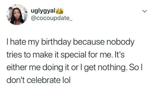Birthday, Funny, and Lol: @cocoupdate_  I hate my birthday because nobody  tries to make it special for me. It's  either me doing it or l get nothing. So l  don't celebrate lol