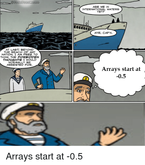 I Am Free: code boesMem  ARE WE IN  INTERNATIONAL WATERS  YET?  AYE, CAP'N.  0  AT LAST! BEYOND  THE REACH OF ANY  NATION, I AM FREE TO  THINK THE FORBIDDEN  THOUGHTS I WOULD  ARRESTED FOR.  Arrays start at  -0.5 Arrays start at -0.5
