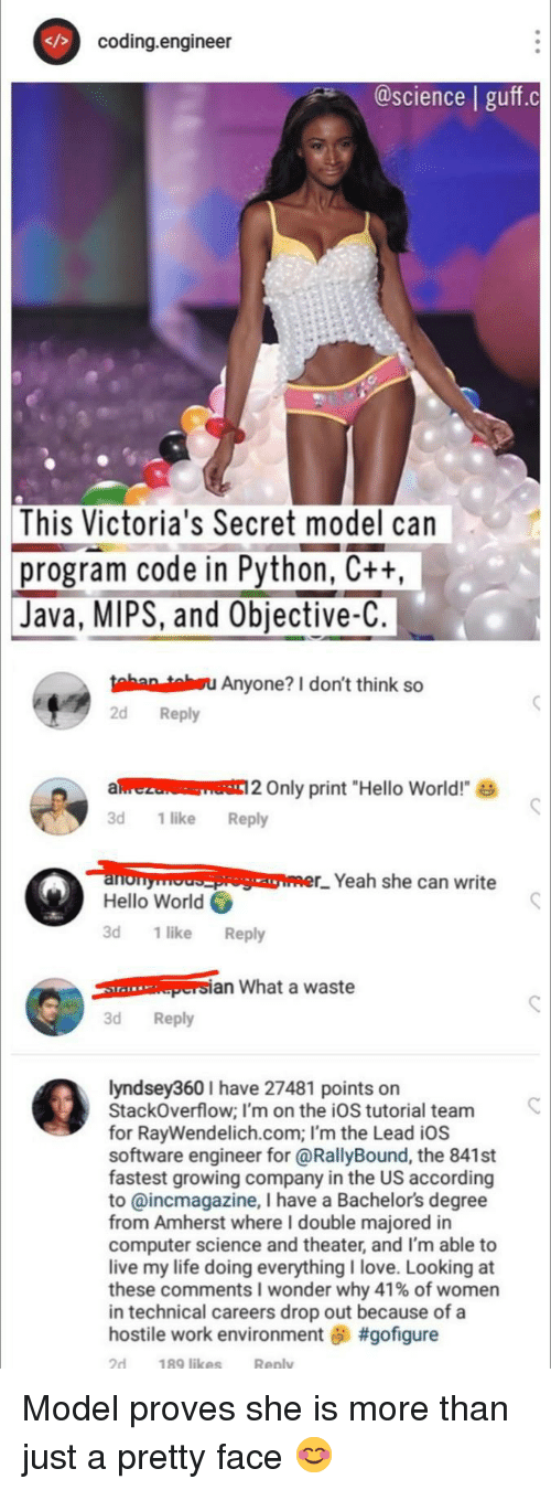 "Hello, Life, and Love: coding.engineer  @science | guff.c  This  Victoria's Secret model can  program code in Python, Ctt  Java, MIPS, and Objective-C  tahan tahsu Anyone? I don't think so  2d Reply  alrezu Only print ""Hello World!  3d 1like Reply  loopomer_. Yeah she can write  Hello World  3d 1 like Reply  an What a waste  3d Reply  lyndsey360 I have 27481 points on  StackOverflow; I'm on the iOS tutorial team  for RayWendelich.com; I'm the Lead iOS  software engineer for @RallyBound, the 841st  fastest growing company in the US according  to @incmagazine, I have a Bachelors degree  from Amherst where I double majored in  computer science and theater, and I'm able to  live my life doing everythingI love. Looking at  these comments wonder why 41% of women  in technical careers drop out because of a  hostile work environment #gofigure  2d  189 likes  Reply Model proves she is more than just a pretty face 😊"