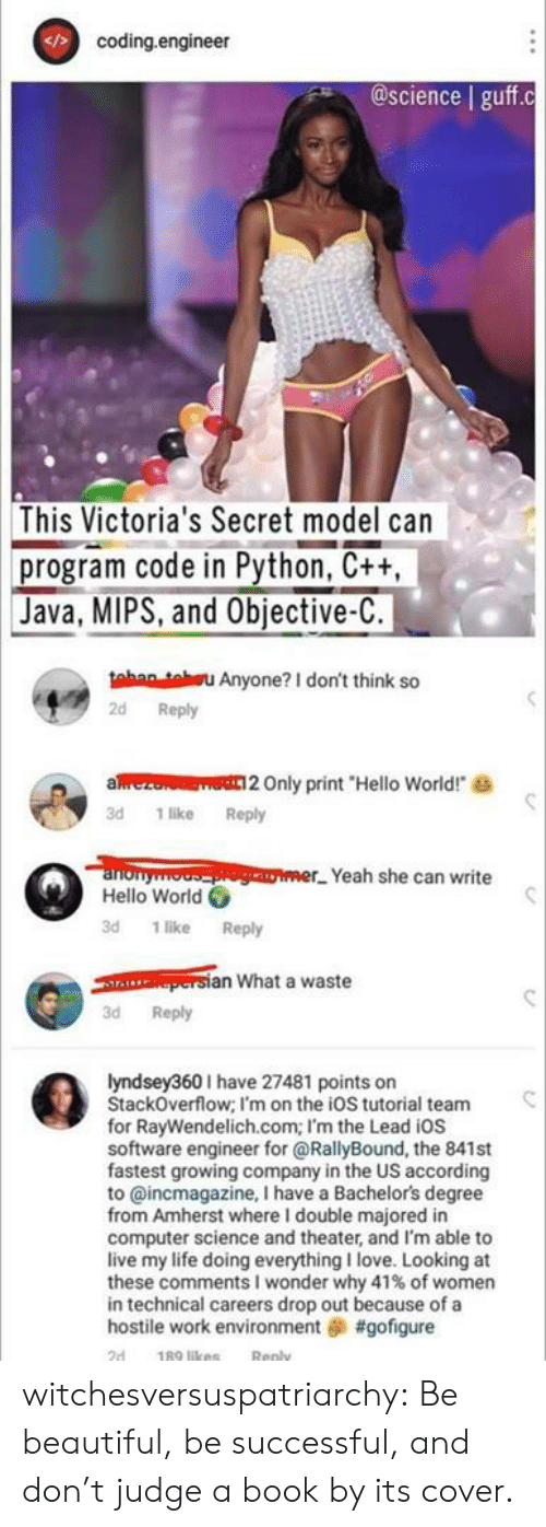 "Beautiful, Hello, and Life: coding.engineer  @science guff.c  This Victoria's Secret model can  program code in Python, C++,  Java, MIPS, and Objective-C.  tahan teu Anyone? I don't think so  2d Reply  aez  Only print ""Hello World!  3d 1 like Reply  anonyooger Yeah she can write  Hello World  3d 1 like Reply  persian What a waste  3d Reply  lyndsey360I have 27481 points on  StackOverflow; I'm on the ioS tutorial team  for RayWendelich.com; I'm the Lead iOs  software engineer for @RallyBound, the 841st  fastest growing company in the US according  to @incmagazine, I have a Bachelor's degree  from Amherst where I double majored in  computer science and theater, and I'm able to  live my life doing everything I love. Looking at  these comments I wonder why 41 % of women  in technical careers drop out because of a  hostile work environment #gofigure  189 likes  2d  Reply witchesversuspatriarchy:  Be beautiful, be successful, and don't judge a book by its cover."