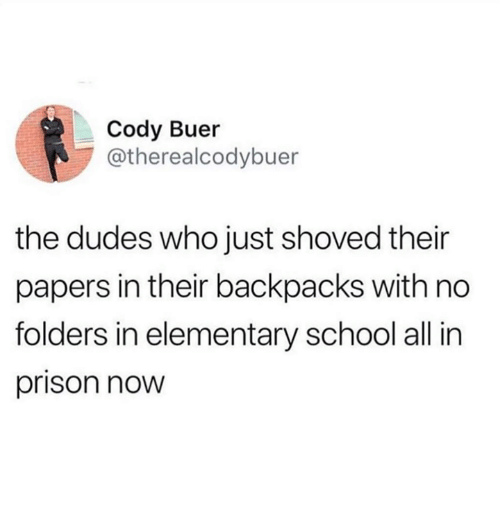 School, Prison, and Elementary: Cody Buer  @therealcodybuer  the dudes who just shoved their  papers in their backpacks with no  folders in elementary school all in  prison now