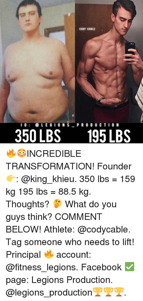 Facebook, Memes, and Principal: CODY CABLE  IG LE G I0NS P R O D U CTIO N  350 LBS195LBS 🔥😳INCREDIBLE TRANSFORMATION! Founder 👉: @king_khieu. 350 lbs = 159 kg 195 lbs = 88.5 kg. Thoughts? 🤔 What do you guys think? COMMENT BELOW! Athlete: @codycable. Tag someone who needs to lift! Principal 🔥 account: @fitness_legions. Facebook ✅ page: Legions Production. @legions_production🏆🏆🏆.