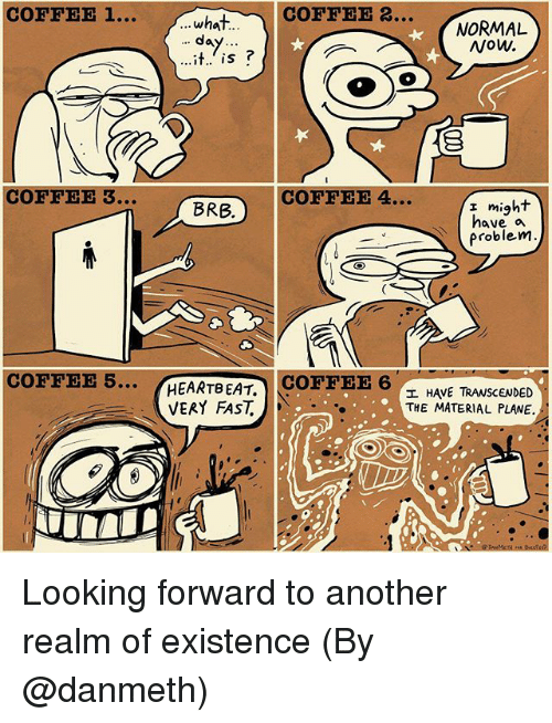 Memes, Coffee, and 🤖: COFFEE 1...  COFFEE 2.  NORMAL  Now.  ...whaT..  da  COFFEE 3..  COFFEE4  might  BRB.  I miq  have a  problem  COFFEE 5..  HEARTBEAT,COFFEE 6  エHAVE TRANSCENDED  THE MATERIAL PLANE.  VERY FAST Looking forward to another realm of existence (By @danmeth)