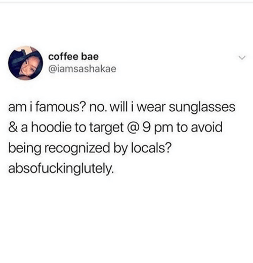 Bae, Target, and Coffee: coffee bae  @iamsashakae  am i famous? no. will i wear sunglasses  & a hoodie to target @ 9 pm to avoid  being recognized by locals?  absofuckinglutely.