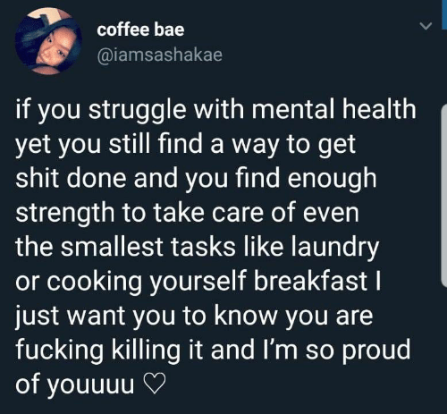 Killing It: coffee bae  @iamsashakae  if you struggle with mental health  yet you still find a way to get  shit done and you find enough  strength to take care of even  the smallest tasks like laundry  or cooking yourself breakfastI  just want you to know you are  fucking killing it and I'm so proud  of youuuu
