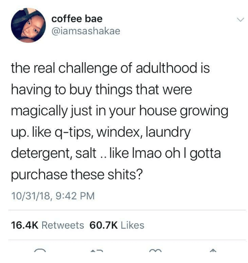 Bae, Growing Up, and Laundry: coffee bae  @iamsashakae  the real challenge of adulthood is  having to buy things that were  magically just in your house growing  up. like q-tips, windex, laundry  detergent, salt .. like Imao ohl gotta  purchase these shits?  10/31/18, 9:42 PM  16.4K Retweets 60.7K Likes