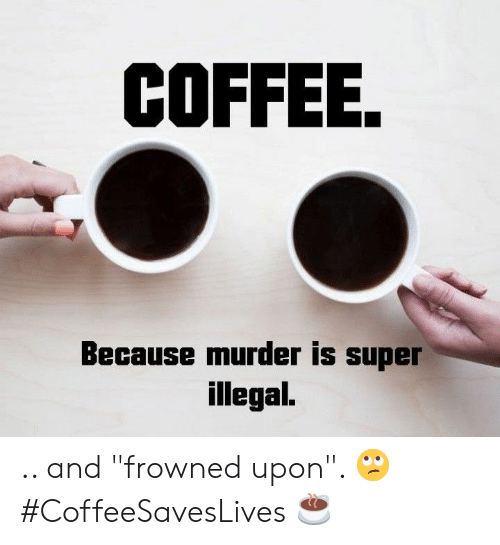 "Coffee, Murder, and Super: COFFEE.  Because murder is super  illegal. .. and ""frowned upon"". 🙄 #CoffeeSavesLives ☕"