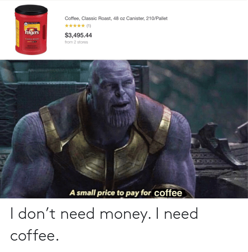 Money, Reddit, and Roast: Coffee, Classic Roast, 48 oz Canister, 210/Pallet  KICH PUKE TASTE  380  (1)  Folgers  $3,495.44  CLASSIC ROAST  from 2 stores  A small price to pay for coffee I don't need money. I need coffee.