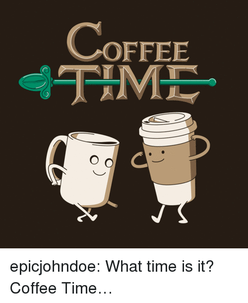 what time is: COFFEE  TAM  O d epicjohndoe:  What time is it? Coffee Time…