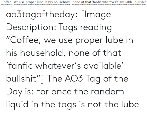 "random: Coffee, we use proper lube in his household, none of that 'fanfic whatever's available' bullshit,  .................. ao3tagoftheday:  [Image Description: Tags reading ""Coffee, we use proper lube in his household, none of that 'fanfic whatever's available' bullshit""]  The AO3 Tag of the Day is: For once the random liquid in the tags is not the lube"